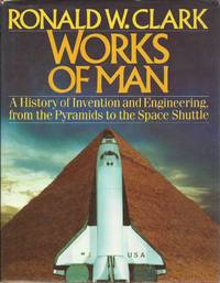 The Works of Man - A History of Invention and Engineering from the Pyramids to the Space Shuttle