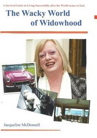 THE WACKY WORLD OF WIDOWHOOD A Survival Guide to Living Successfully After  the World Seems to End