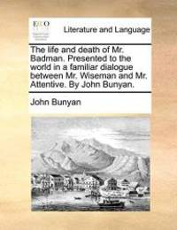 image of The life and death of Mr. Badman. Presented to the world in a familiar dialogue between Mr. Wiseman and Mr. Attentive. By John Bunyan.