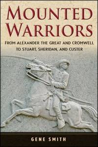 Mounted Warriors : From Alexander the Great and Cromwell to Stuart  Sheridan  and Custer