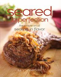 Seared to Perfection : The Simple Art of Sealing in Flavor by Lucy Vaserfirer - 2010