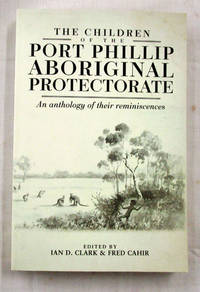 The Children of the Port Phillip Aboriginal Protectorate An Anthology of their Reminiscences by  Fred [Edited by]  Ian D. & Cahir - Paperback - 1st Edition - 2016 - from Adelaide Booksellers (SKU: BIB290556)