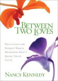 Between Two Loves : 90 Devotions for Women Whose Husbands Don't Share Their Faith