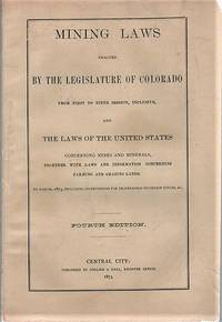 MINING LAWS ENACTED BY THE LEGISLATURE OF COLORADO FROM FIRST TO NINTH SESSION, INCLUSIVE, AND THE LAWS OF THE UNITED STATES CONCERNING MINES AND MINERALS, TOGETHER WITH LAWS AND INFORMATION CONCERNING FARMNG AND GRAZING LANDS.  To March, 1873, including Instructions for Proceedings to obtain Titles, &c.  Fourth Edition