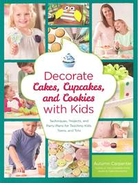 Decorate Cakes, Cupcakes, and Cookies with Kids: Techniques, Projects, and Party Plans for...