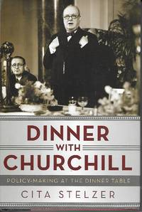 Dinner With Churchill Policy-Making At the Dinner Table by Stelzer, Cita - 2012