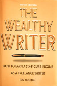 The Wealthy Writer, How to Earn a Six-figure Income As a Freelance Writer (No Kidding!)!