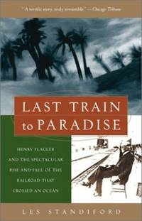 Last Train to Paradise: Henry Flagler and the Spectacular Rise and Fall of the Railroad That...