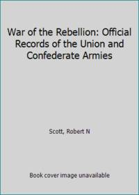 War of the Rebellion: Official Records of the Union and Confederate Armies by Scott, Robert N - 1985