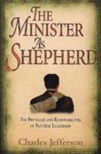 The Minister as Shepherd : The Privileges and Responsibilities of Pastoral Leadership