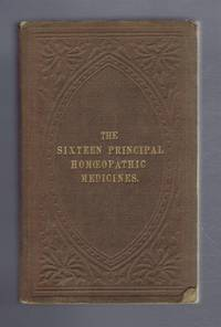 The Principal Uses of the Sixteen Most Important Homeopathic Medicines; Arranged According to the Plan Adopted in the Physicians Manuals etc