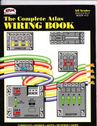 The Complete Atlas Wiring Book -(completely Updated & Revised to reflect changes and upgrades in Model Railroading technology)- Extensive Glossary; Basic, Intermediate & Advanced Techniques, Full Descriptions & Diagrams Wiring Components, Tips & Shortcuts
