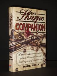 The Sharpe Companion: A detailed historical and military guide to Bernard Cornwell's bestselling series of Sharpe Novels. [SIGNED] by Mark Adkin - 1998