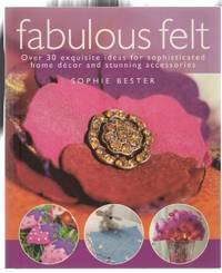 Fabulous Felt: Over 30 exquisite ideas for sophisticated home decor and stunning accessories