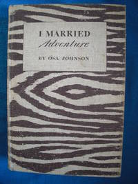 I Married Adventure: The Life and Adventures of Martin and Osa Johnson