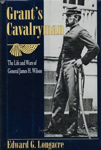 GRANT'S CAVALRYMAN: THE LIFE AND WARS OF GENERAL JAMES H. WILSON