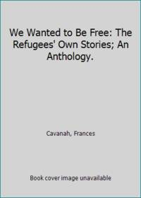We Wanted to Be Free: The Refugees' Own Stories; An Anthology.