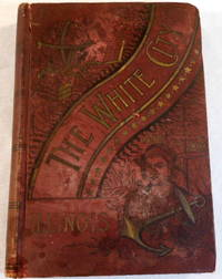 The White City. The Historical, Biographical and Philanthropical Record of Illinois, To Which is Added...Illinois at the World's Columbian Exposition