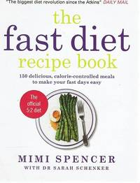 The Fast Diet Recipe Book: 150 Delicious, Calorie-controlled Meals To Make Your Fast Days Easy