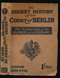 The Secret History of the Court of Berlin. The Private Lives of Kaiser William II and his Consort ..