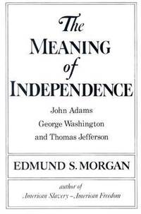 image of The Meaning of Independence : John Adams, George Washington and Thomas Jefferson