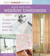 Quick and Easy Window Treatments : 15 Easy-Sew Projects That Build Skills, Too