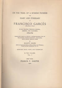 On the Trail of a Spanish Pioneer | The Diary and Itinerary of Francisco Garces (Missionary Priest); In His Travels Through Sonora, Arizona, and California  1775-1776 | Translated from an official contemporaneous copy of the original Spanish manuscript, and edited, with copious critical notes