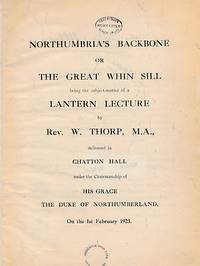 Northumbria's Backbone or The Great Whin Sill Being the Subject -Matter of a Lantern Lecture BY Rev. W. Thorp, M.A., Delivered in Chatton Hall Under the Chairmanship of His Grace The Duke of Northumberland on the 1st February 1923