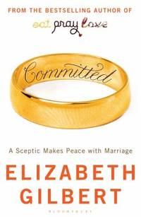 Committed: A Sceptic Makes Peace with Marriage by Elizabeth Gilbert (2010) Paperback
