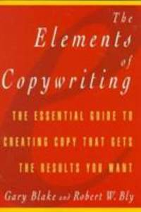 Elements of Copywriting : The Essential Guide to Creating Copy That Gets the Results You Want by Gary Blake; Robert W. Bly - 2019