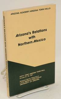 Arizona's relations with Northern Mexico; research report prepared by Latin American Area Center University of Arizona October 25-28, 1987; fifty-first Arizona Town Hall sponsored by the Arizona Academy