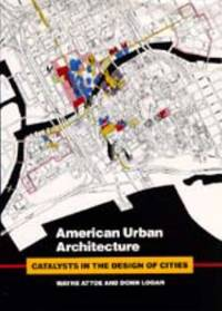 American Urban Architecture : Catalysts in the Design of Cities by Wayne Attoe; Donn Logan - 1992