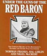 UNDER GUNS of the RED BARON: Complete Record of Von Richthofen's Victories  and Victims