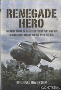 Renegade Hero. The True Story of RAF Pilot Terry Peet and His Clandestine Mercy Flying with the CIA