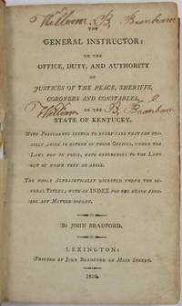 THE GENERAL INSTRUCTOR: OR THE OFFICE, DUTY, AND AUTHORITY OF JUSTICES OF THE PEACE, SHERIFFS, CORONERS, AND CONSTABLES, IN THE STATE OF KENTUCKY