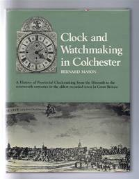 image of Clock and Watchmaking in Colchester. A History of Provincial Clockmaking from the fifteenth to the nineteenth centuries in the oldest recorded town in Great Britain