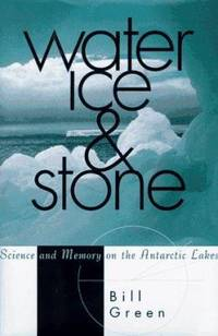 Water, Ice and Stone : Science and Memory on the Antarctic Lakes by Bill Green - 1995