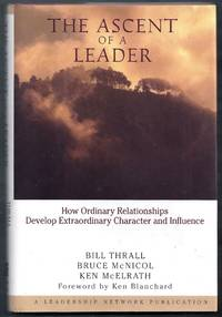 The Ascent of a Leader.  How Ordinary Relationships Develop Extraordinary Character and Influence