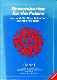 REMEMBERING FOR THE FUTURE, JEWS AND CHRISTIANS DURING AND AFTER THE HOLOCAUST, Theme I : Papers to be presented at an International Scholars Conference to be held in oxford 10-13 July 1988