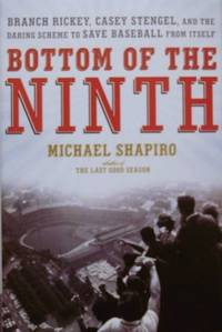 Bottom of the Ninth: Branch Rickey, Casey Stengel, and the Daring Scheme  to Save Baseball from Itself