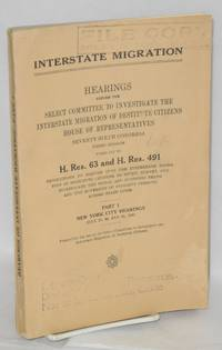 Interstate Migration. Hearings before the [Committee], Seventy-Sixth Congress, third session pursuant to H. Res. 63 and H. Res. 491, resolutions to inquire into the interstate migration of destitute citizens, to study, survey, and investigate the social and economic needs and the movement of indigent persons across states lines. Part 1, New York City Hearings, July 29, 30 and 31, 1940 by United States. House of Representatives. Select Committee to Investigate the Interstate Migration of Destitute Citizens - Paperback - 1940 - from Bolerium Books Inc., ABAA/ILAB and Biblio.com