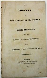 AN ADDRESS, TO THE PEOPLE OF MARYLAND, FROM THEIR DELEGATES IN THE LATE NATIONAL REPUBLICAN CONVENTION: MADE IN OBEDIENCE TO A RESOLUTION OF THAT BODY