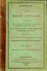 Notice On The Beet Sugar: Containing 1st. A Description Of The Culture  And Preservation Of The Plant... 2d. `an Explanation of the Process  of Extracting Sugar, Preceeded by a Few Remarks on the Origin and  Present State of the Indigenous Sugar Manufactories of France. '