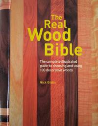 The Real Wood Bible. The Complete Illustrated Guide to Choosing And Using 100 Decorative Woods