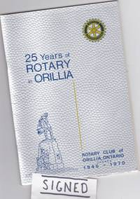 25 Years of Rotary in Orillia: Rotary Club of Orillia, Ontario, Canada 1945 - 1970 -(SIGNED)-