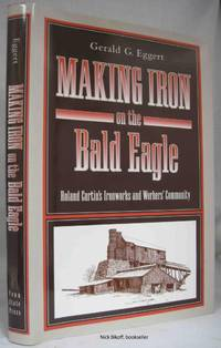 MAKING IRON ON THE BALD EAGLE Roland Curtin's Ironworks and Workers'  Community