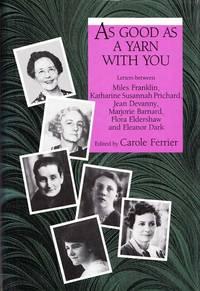 As Good As A Yarn With You. Letters Between Miles Franklin, Katherine Susannah Prichard, Jean Devanny, Marjorie Barnard, Flora Eldershaw, and Eleanor Dark