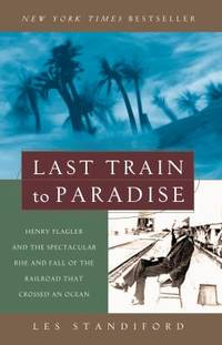 Last Train to Paradise : Henry Flagler and the Spectacular Rise and Fall of the Railroad That...