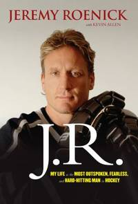 J. R. - My Life As the Most Outspoken, Fearless, and Hard-Hitting Man in Hockey