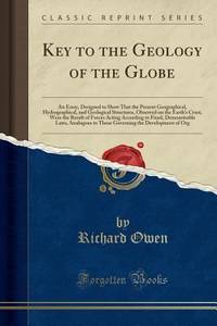 image of Key to the Geology of the Globe : An Essay, Designed to Show That the Present Geographical, Hydrographical, and Geological Structures, Observed on the Earth's Crust, Were the Result of Forces Acting According to Fixed, Demonstrable Laws, Analogous to Those
